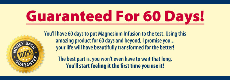 Guaranteed For 60 Days! You'll have 60 days to put Magnesium Infusion to the test. Using this amazing product for 60 days and beyond, I promise you... your life will have beautifully transformed for the better! The cool thing is, you won't even have to wait that long. You'll start feeling it the first time you use it!